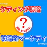 【図解】戦略的マーケティングとマーケティング戦略の違いを簡単解説。